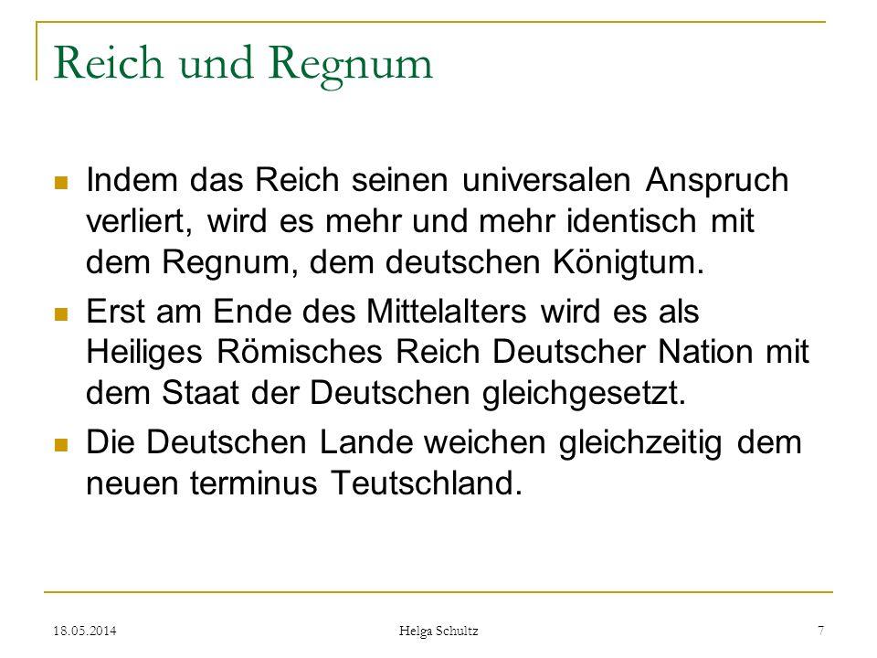 18.05.2014 Helga Schultz 7 Reich und Regnum Indem das Reich seinen universalen Anspruch verliert, wird es mehr und mehr identisch mit dem Regnum, dem