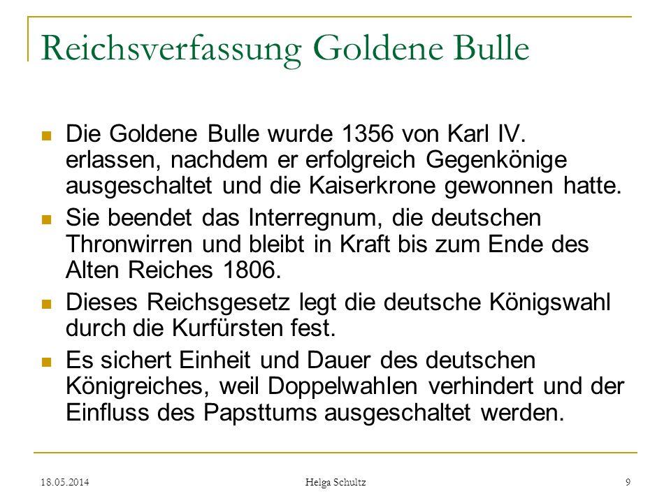 18.05.2014 Helga Schultz 9 Reichsverfassung Goldene Bulle Die Goldene Bulle wurde 1356 von Karl IV. erlassen, nachdem er erfolgreich Gegenkönige ausge