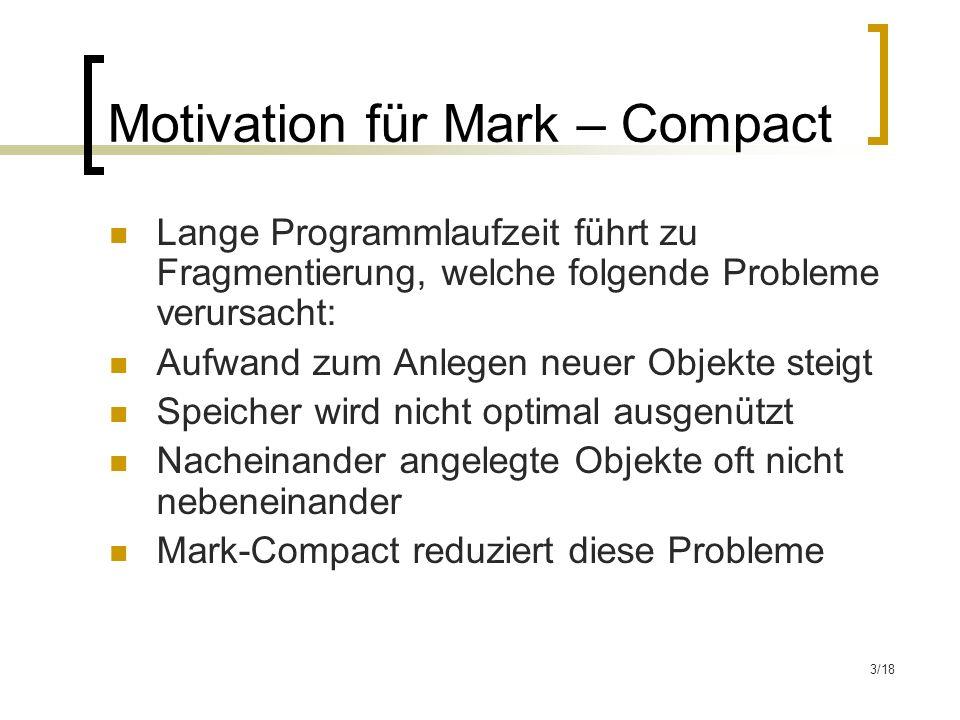3/18 Motivation für Mark – Compact Lange Programmlaufzeit führt zu Fragmentierung, welche folgende Probleme verursacht: Aufwand zum Anlegen neuer Objekte steigt Speicher wird nicht optimal ausgenützt Nacheinander angelegte Objekte oft nicht nebeneinander Mark-Compact reduziert diese Probleme