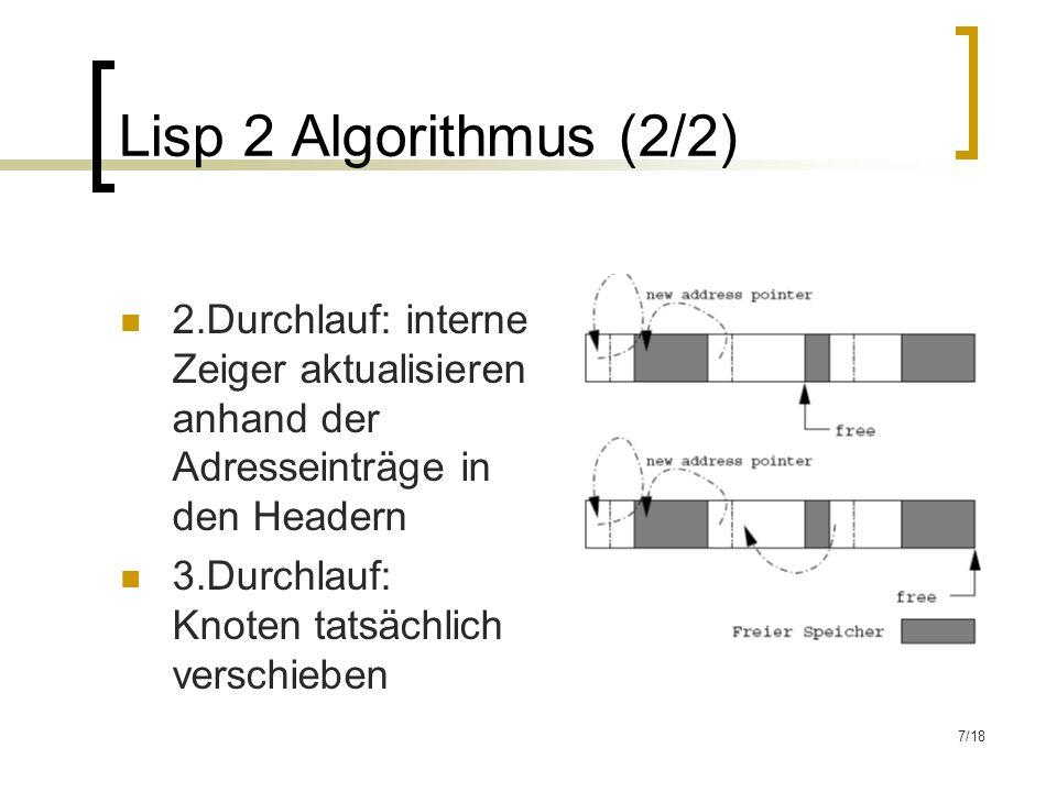 7/18 Lisp 2 Algorithmus (2/2) 2.Durchlauf: interne Zeiger aktualisieren anhand der Adresseinträge in den Headern 3.Durchlauf: Knoten tatsächlich verschieben