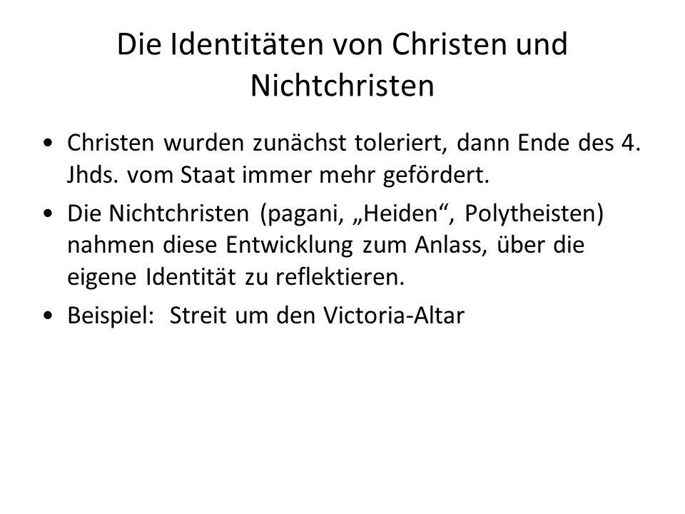 Die Identitäten von Christen und Nichtchristen Christen wurden zunächst toleriert, dann Ende des 4. Jhds. vom Staat immer mehr gefördert. Die Nichtchr