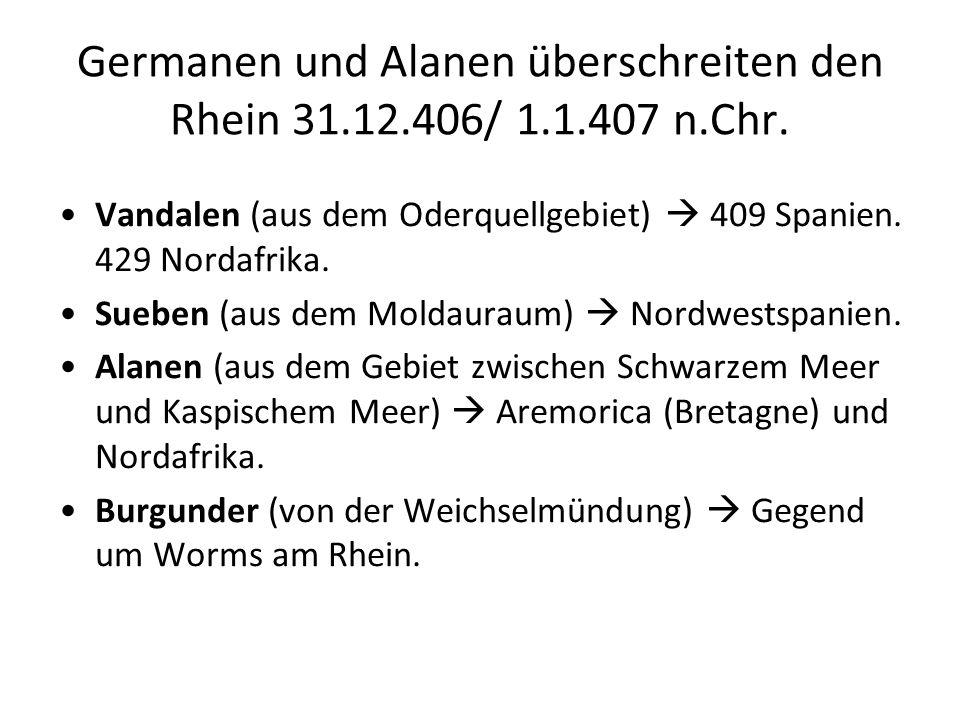 Germanen und Alanen überschreiten den Rhein 31.12.406/ 1.1.407 n.Chr. Vandalen (aus dem Oderquellgebiet) 409 Spanien. 429 Nordafrika. Sueben (aus dem