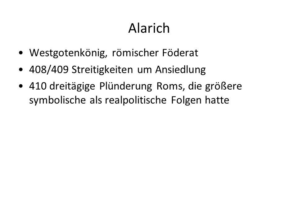 Alarich Westgotenkönig, römischer Föderat 408/409 Streitigkeiten um Ansiedlung 410 dreitägige Plünderung Roms, die größere symbolische als realpolitis