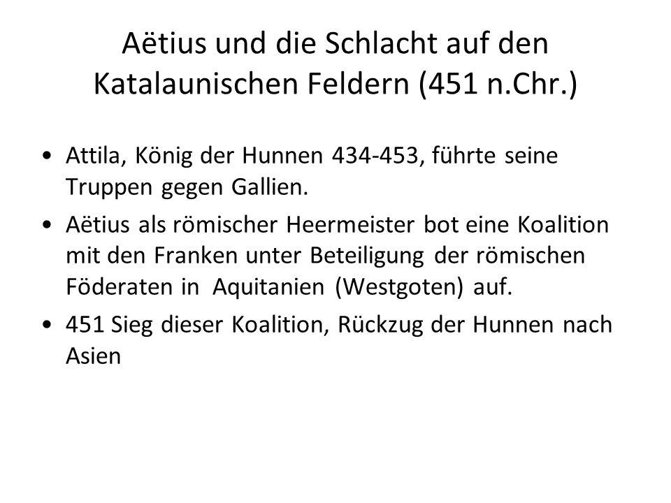 Aëtius und die Schlacht auf den Katalaunischen Feldern (451 n.Chr.) Attila, König der Hunnen 434-453, führte seine Truppen gegen Gallien. Aëtius als r