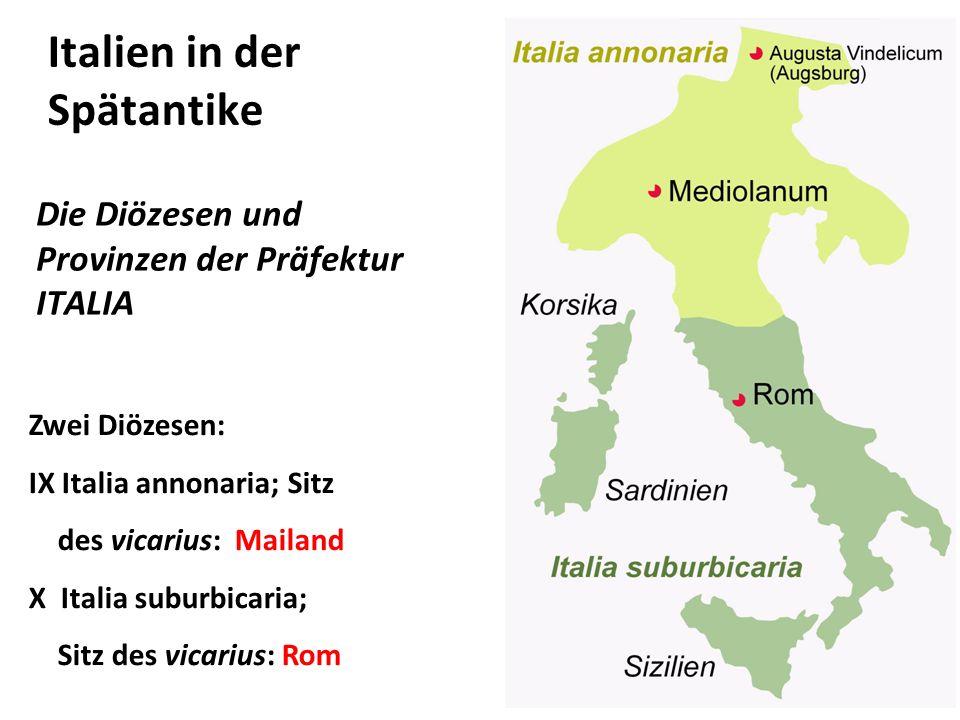 Italien in der Spätantike Die Diözesen und Provinzen der Präfektur ITALIA Zwei Diözesen: IX Italia annonaria; Sitz des vicarius: Mailand X Italia subu