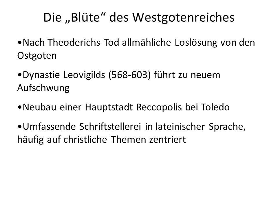Die Blüte des Westgotenreiches Nach Theoderichs Tod allmähliche Loslösung von den Ostgoten Dynastie Leovigilds (568-603) führt zu neuem Aufschwung Neu