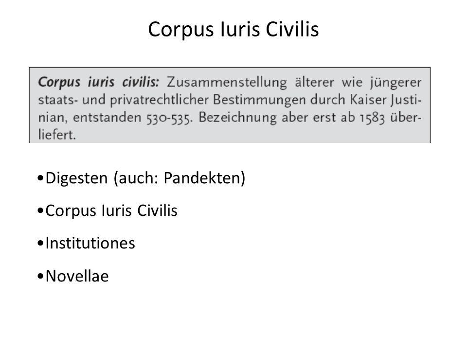 Corpus Iuris Civilis Digesten (auch: Pandekten) Corpus Iuris Civilis Institutiones Novellae