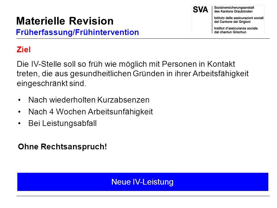 Materielle Revision Früherfassung/Frühintervention Ziel Die IV-Stelle soll so früh wie möglich mit Personen in Kontakt treten, die aus gesundheitliche