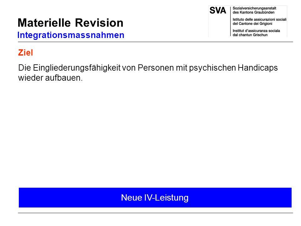 Ziel Die Eingliederungsfähigkeit von Personen mit psychischen Handicaps wieder aufbauen. Materielle Revision Integrationsmassnahmen Neue IV-Leistung