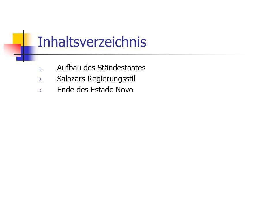 Inhaltsverzeichnis 1. Aufbau des Ständestaates 2. Salazars Regierungsstil 3. Ende des Estado Novo