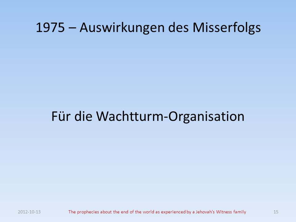 1975 – Auswirkungen des Misserfolgs Für die Wachtturm-Organisation The prophecies about the end of the world as experienced by a Jehovahs Witness family15