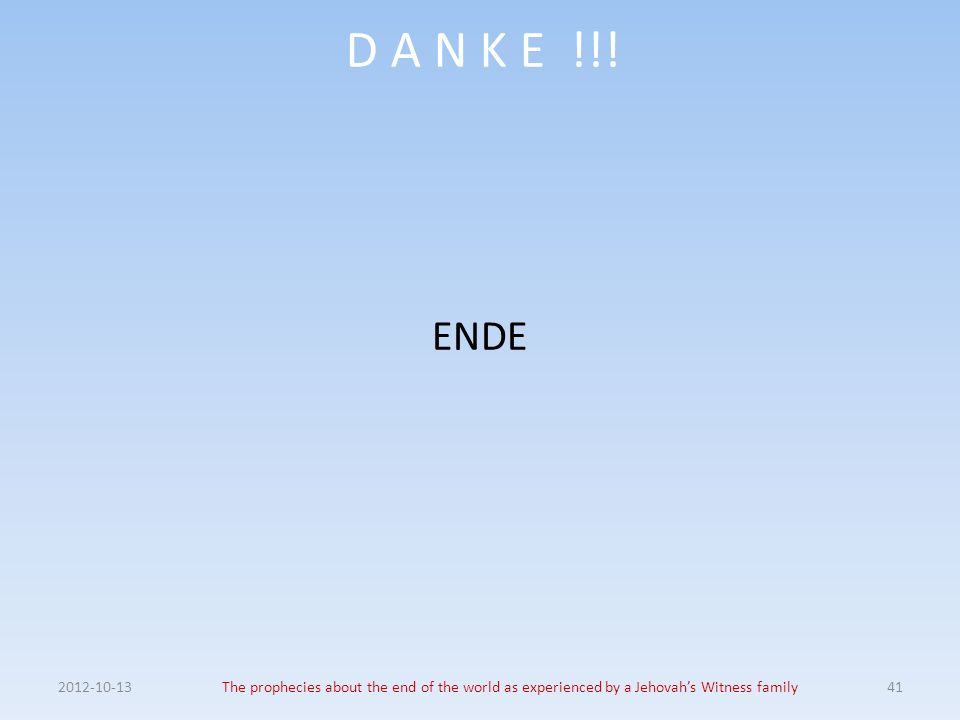 D A N K E !!! ENDE 2012-10-13The prophecies about the end of the world as experienced by a Jehovahs Witness family41