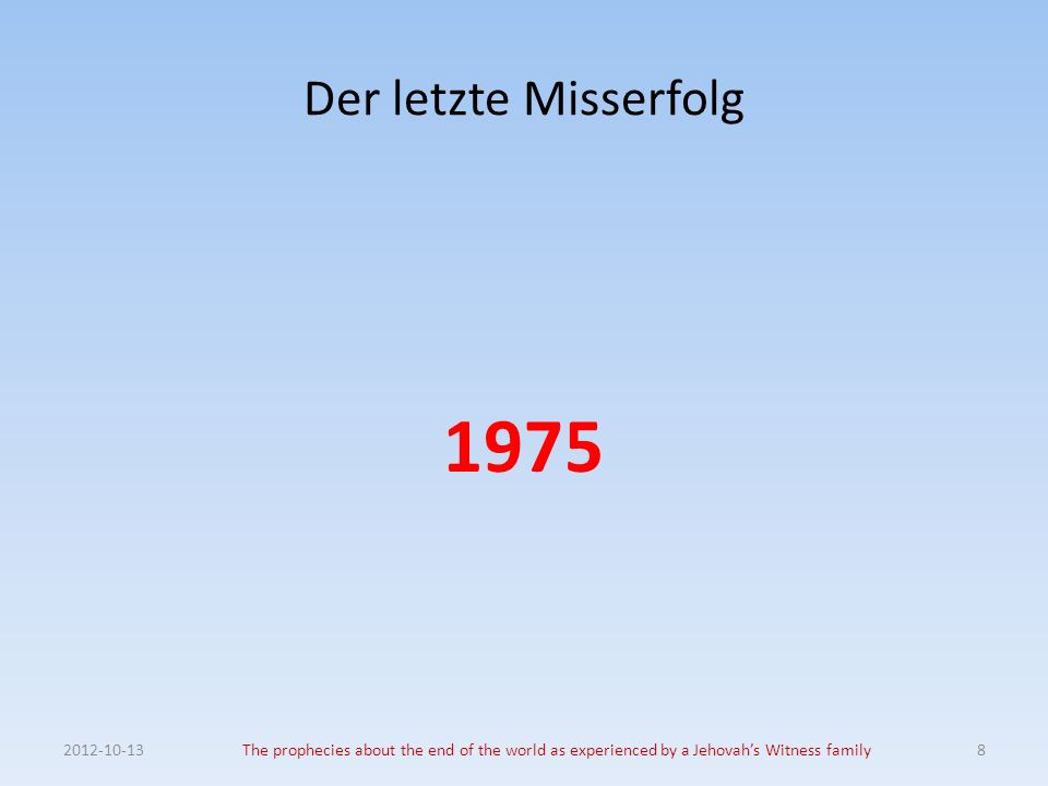 Der letzte Misserfolg 1975 2012-10-13The prophecies about the end of the world as experienced by a Jehovahs Witness family8