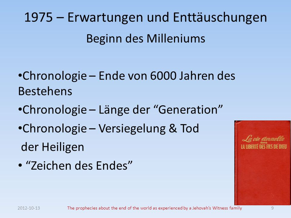 2012-10-13The prophecies about the end of the world as experienced by a Jehovahs Witness family10 1975 – Erwartungen und Enttäuschungen Chronologie 1.