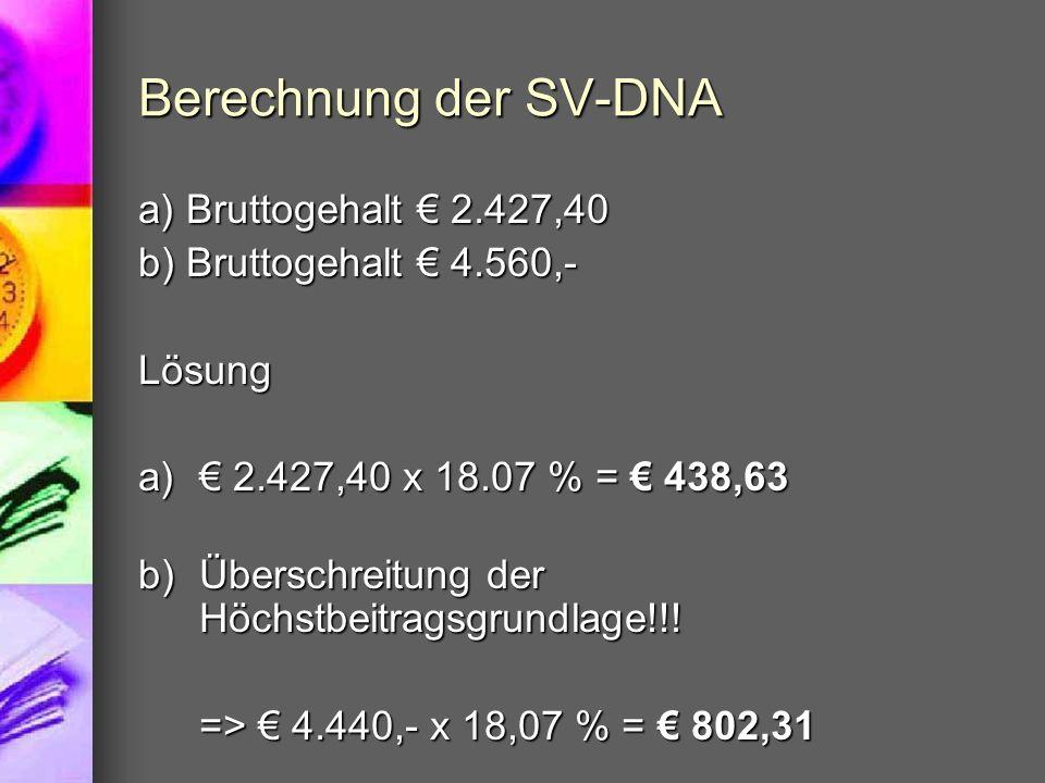 Berechnung der SV-DNA a) Bruttogehalt 2.427,40 b) Bruttogehalt 4.560,- Lösung a) 2.427,40 x 18.07 % = 438,63 b)Überschreitung der Höchstbeitragsgrundl