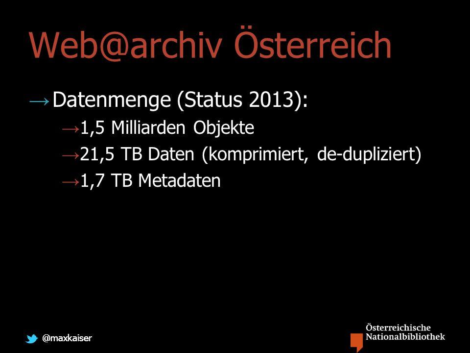 @maxkaiser Web@archiv Österreich Datenmenge (Status 2013): 1,5 Milliarden Objekte 21,5 TB Daten (komprimiert, de-dupliziert) 1,7 TB Metadaten