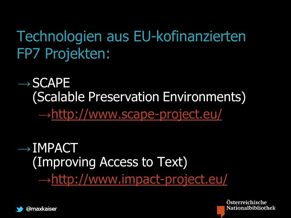 @maxkaiser Technologien aus EU-kofinanzierten FP7 Projekten: SCAPE (Scalable Preservation Environments) http://www.scape-project.eu/ IMPACT (Improving Access to Text) http://www.impact-project.eu/