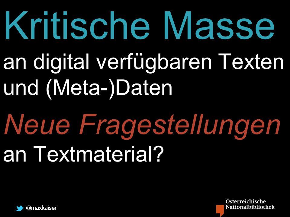 @maxkaiser Kritische Masse an digital verfügbaren Texten und (Meta-)Daten Neue Fragestellungen an Textmaterial?
