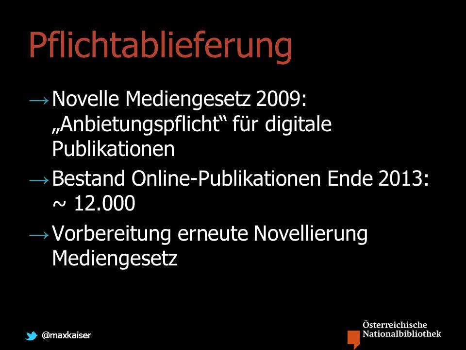 @maxkaiser Pflichtablieferung Novelle Mediengesetz 2009: Anbietungspflicht für digitale Publikationen Bestand Online-Publikationen Ende 2013: ~ 12.000 Vorbereitung erneute Novellierung Mediengesetz