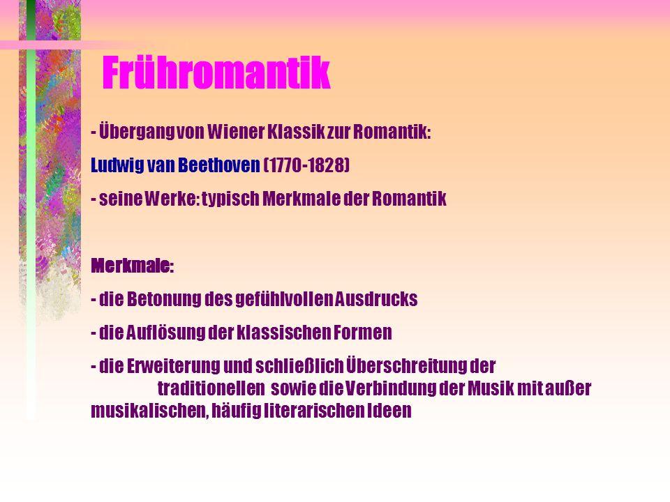 Frühromantik - Übergang von Wiener Klassik zur Romantik: Ludwig van Beethoven (1770-1828) - seine Werke: typisch Merkmale der Romantik Merkmale: - die Betonung des gefühlvollen Ausdrucks - die Auflösung der klassischen Formen - die Erweiterung und schließlich Überschreitung der traditionellen sowie die Verbindung der Musik mit außer musikalischen, häufig literarischen Ideen