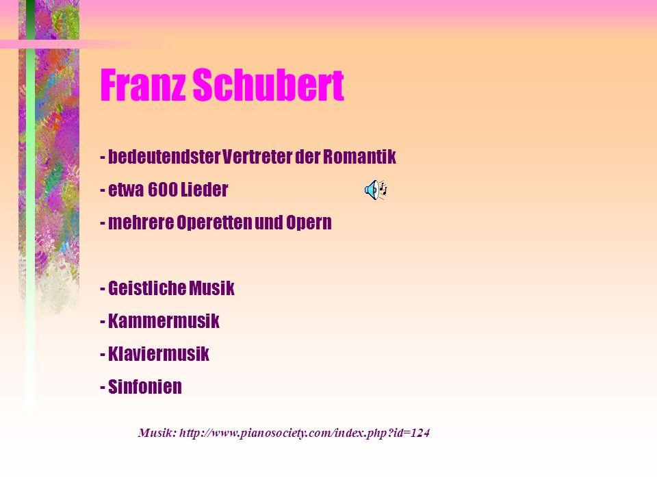 Franz Schubert - bedeutendster Vertreter der Romantik - etwa 600 Lieder - mehrere Operetten und Opern - Geistliche Musik - Kammermusik - Klaviermusik - Sinfonien Musik: http://www.pianosociety.com/index.php?id=124