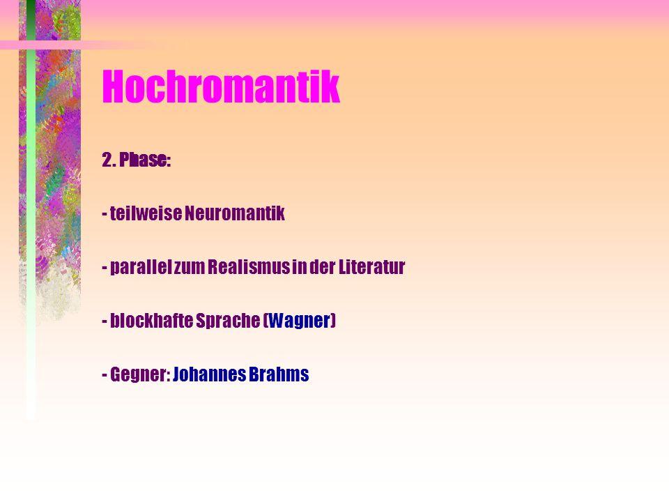 Hochromantik 2. Phase: - teilweise Neuromantik - parallel zum Realismus in der Literatur - blockhafte Sprache (Wagner) - Gegner: Johannes Brahms