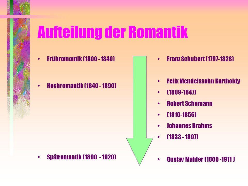 Aufteilung der Romantik Frühromantik (1800 - 1840) Hochromantik (1840 - 1890) Spätromantik (1890 - 1920) Franz Schubert (1797-1828) Felix Mendelssohn Bartholdy (1809-1847) Robert Schumann (1810-1856) Johannes Brahms (1833 - 1897) Gustav Mahler (1860 -1911 )