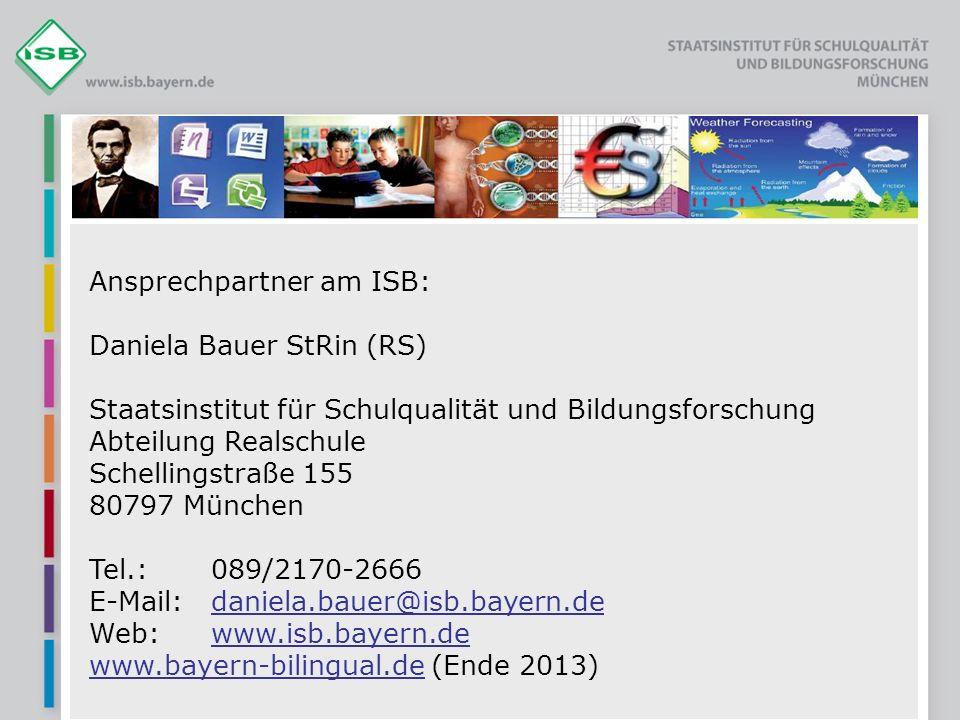 Ansprechpartner am ISB: Daniela Bauer StRin (RS) Staatsinstitut für Schulqualität und Bildungsforschung Abteilung Realschule Schellingstraße 155 80797 München Tel.:089/2170-2666 E-Mail:daniela.bauer@isb.bayern.dedaniela.bauer@isb.bayern.de Web:www.isb.bayern.dewww.isb.bayern.de www.bayern-bilingual.dewww.bayern-bilingual.de (Ende 2013)