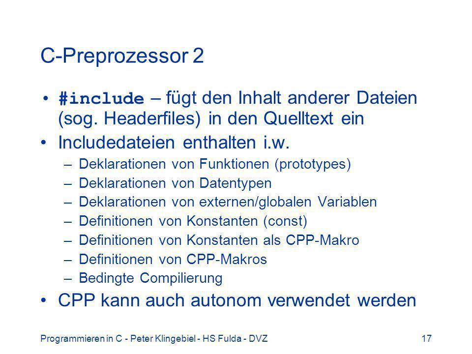 Programmieren in C - Peter Klingebiel - HS Fulda - DVZ17 C-Preprozessor 2 #include – fügt den Inhalt anderer Dateien (sog. Headerfiles) in den Quellte