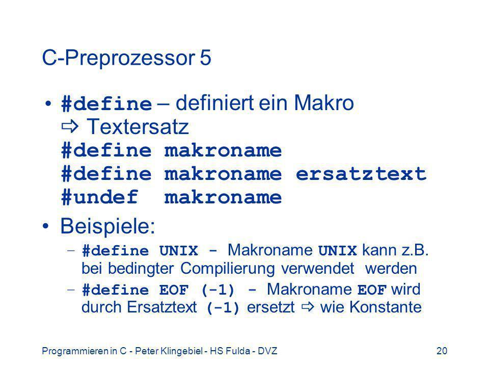 Programmieren in C - Peter Klingebiel - HS Fulda - DVZ20 C-Preprozessor 5 #define – definiert ein Makro Textersatz #define makroname #define makroname