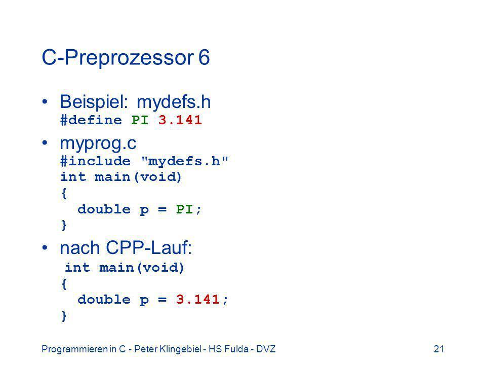 Programmieren in C - Peter Klingebiel - HS Fulda - DVZ21 C-Preprozessor 6 Beispiel: mydefs.h #define PI 3.141 myprog.c #include