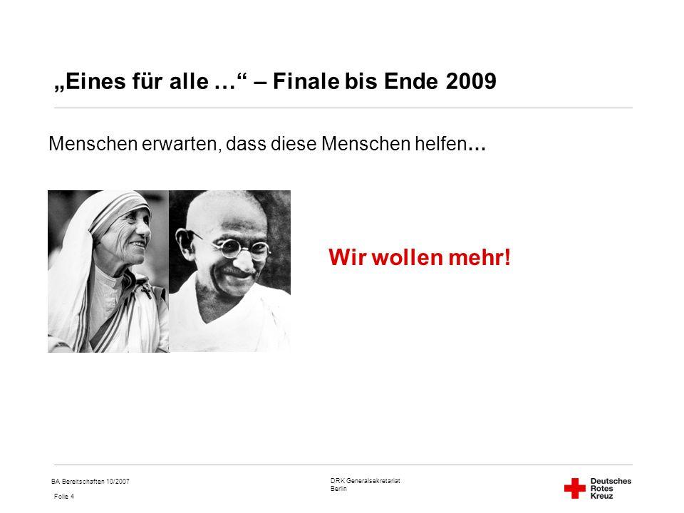 DRK Generalsekretariat Berlin Folie 4 BA Bereitschaften 10/2007 Eines für alle … – Finale bis Ende 2009 Menschen erwarten, dass diese Menschen helfen… Wir wollen mehr!