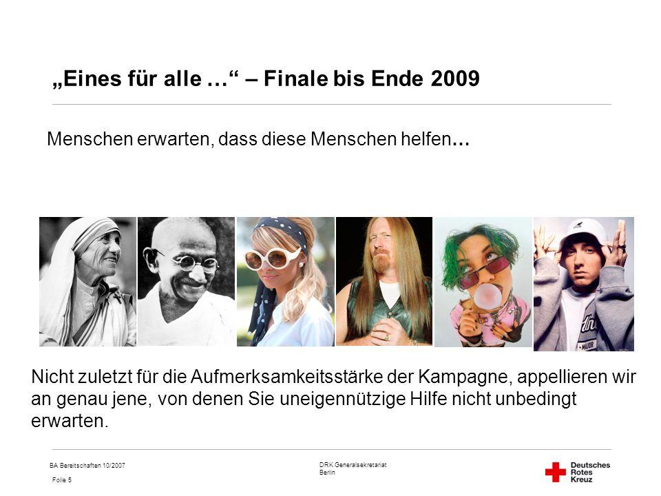 DRK Generalsekretariat Berlin Folie 5 BA Bereitschaften 10/2007 Eines für alle … – Finale bis Ende 2009 Menschen erwarten, dass diese Menschen helfen… Nicht zuletzt für die Aufmerksamkeitsstärke der Kampagne, appellieren wir an genau jene, von denen Sie uneigennützige Hilfe nicht unbedingt erwarten.