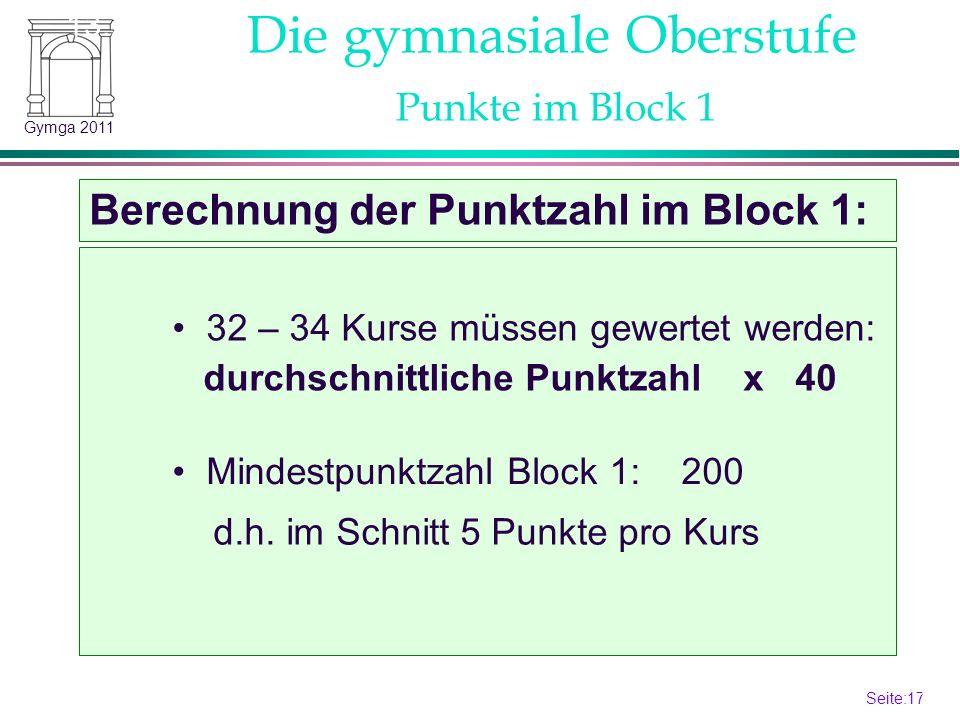 Seite:17 17 Gymga 2011 Die gymnasiale Oberstufe Berechnung der Punktzahl im Block 1: 13.2 Punkte im Block 1 32 – 34 Kurse müssen gewertet werden: durchschnittliche Punktzahl x 40 Mindestpunktzahl Block 1: 200 d.h.