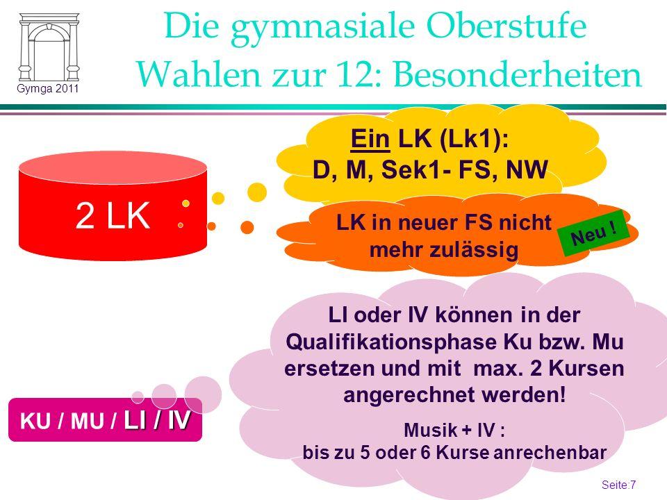 Seite:7 7 Gymga 2011 2 LK LK in neuer FS nicht mehr zulässig Wahlen zur 12: Besonderheiten LI / IV KU / MU / LI / IV Die gymnasiale Oberstufe Ein LK (Lk1): D, M, Sek1- FS, NW LI oder IV können in der Qualifikationsphase Ku bzw.