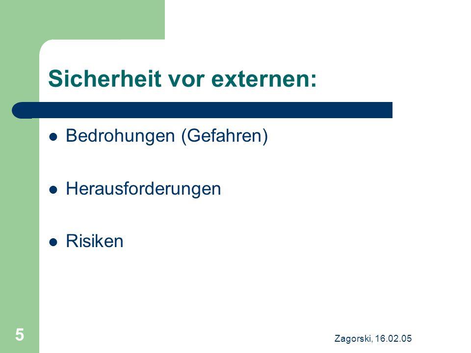 Zagorski, 16.02.05 5 Sicherheit vor externen: Bedrohungen (Gefahren) Herausforderungen Risiken