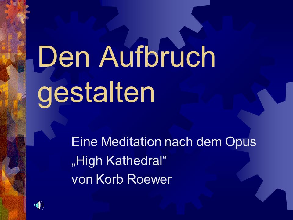 Den Aufbruch gestalten Eine Meditation nach dem Opus High Kathedral von Korb Roewer