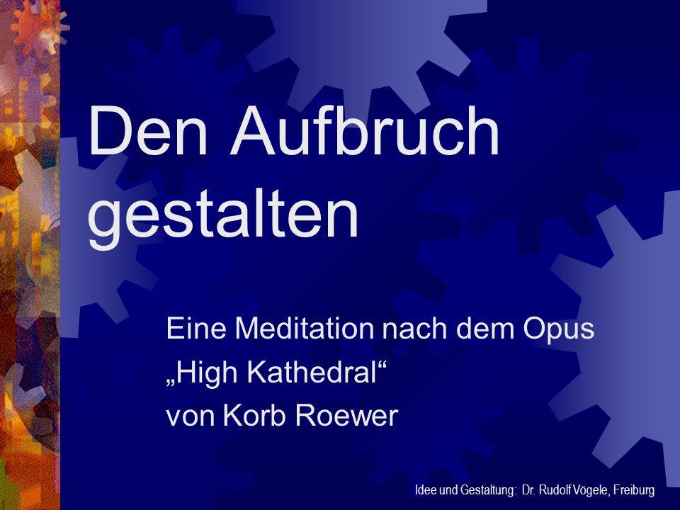 Den Aufbruch gestalten Eine Meditation nach dem Opus High Kathedral von Korb Roewer Idee und Gestaltung: Dr. Rudolf Vögele, Freiburg