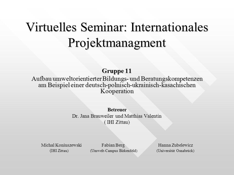 Virtuelles Seminar: Internationales Projektmanagment Gruppe 11 Aufbau umweltorientierter Bildungs- und Beratungskompetenzen am Beispiel einer deutsch-polnisch-ukrainisch-kasachischen Kooperation Betreuer Dr.