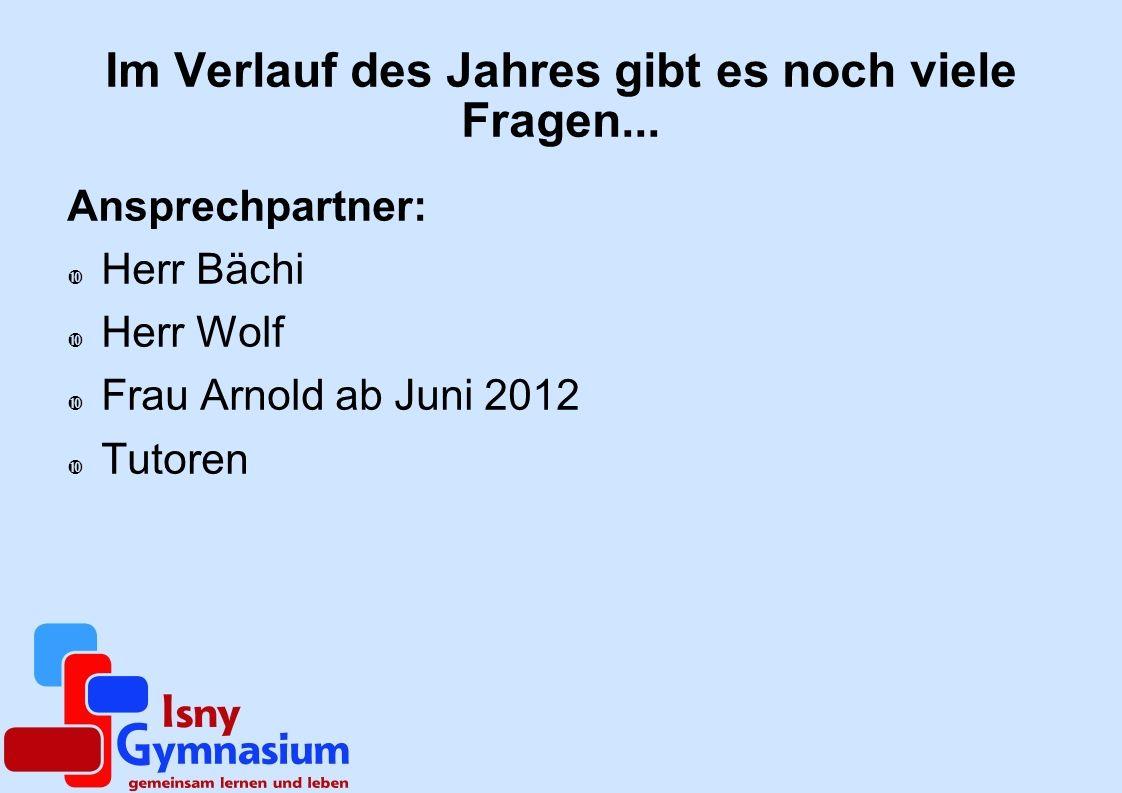 Im Verlauf des Jahres gibt es noch viele Fragen... Ansprechpartner: Herr Bächi Herr Wolf Frau Arnold ab Juni 2012 Tutoren