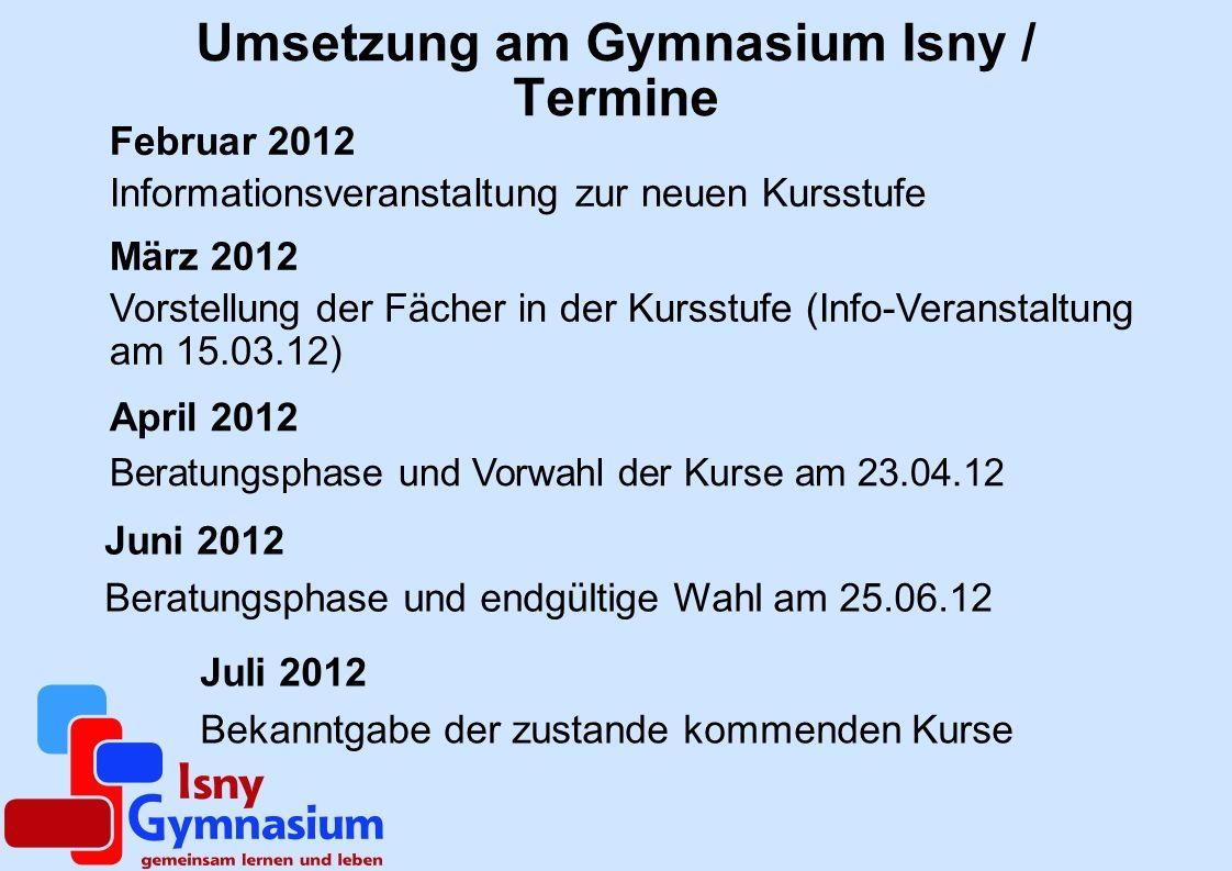 Umsetzung am Gymnasium Isny / Termine Februar 2012 Informationsveranstaltung zur neuen Kursstufe März 2012 Vorstellung der Fächer in der Kursstufe (In