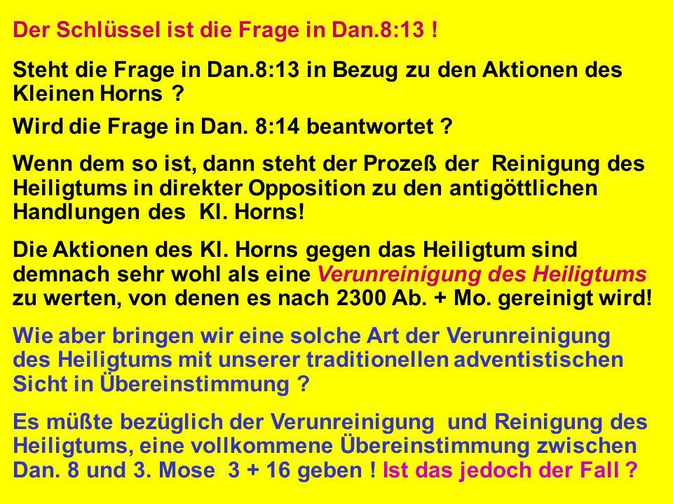 Der Schlüssel ist die Frage in Dan.8:13 ! Steht die Frage in Dan.8:13 in Bezug zu den Aktionen des Kleinen Horns ? Wird die Frage in Dan. 8:14 beantwo