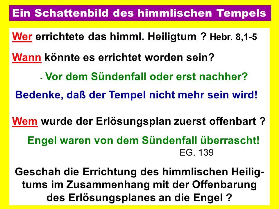 Wer errichtete das himml. Heiligtum ? Hebr. 8,1-5 Wann könnte es errichtet worden sein? - Vor dem Sündenfall oder erst nachher? Bedenke, daß der Tempe
