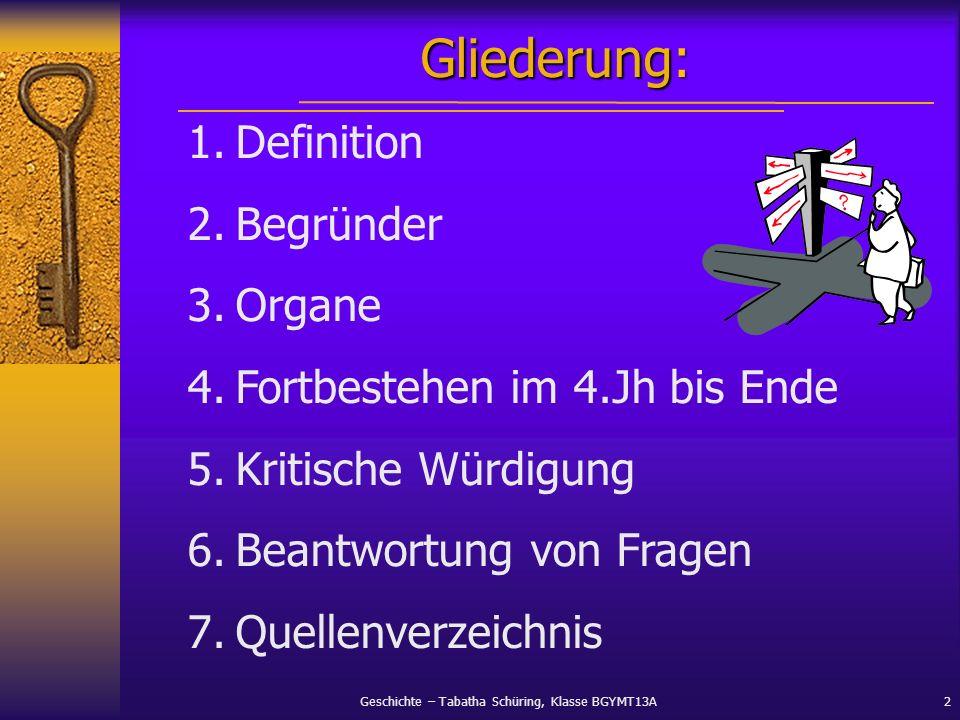 Geschichte – Tabatha Schüring, Klasse BGYMT13A2 Gliederung: 1.Definition 2.Begründer 3.Organe 4.Fortbestehen im 4.Jh bis Ende 5.Kritische Würdigung 6.