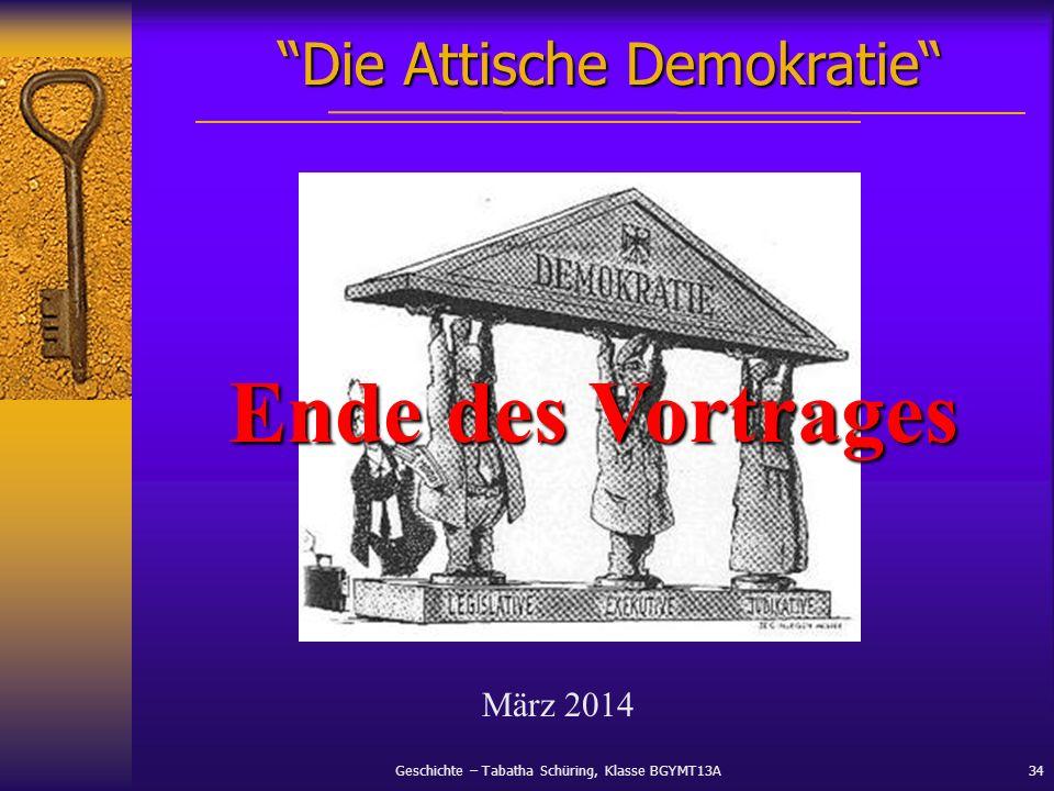 Geschichte – Tabatha Schüring, Klasse BGYMT13A34 Die Attische Demokratie März 2014 Ende des Vortrages