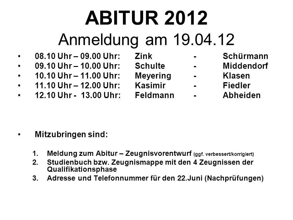 ABITUR 2012 Anmeldung am 19.04.12 08.10 Uhr – 09.00 Uhr:Zink-Schürmann 09.10 Uhr – 10.00 Uhr:Schulte-Middendorf 10.10 Uhr – 11.00 Uhr:Meyering-Klasen