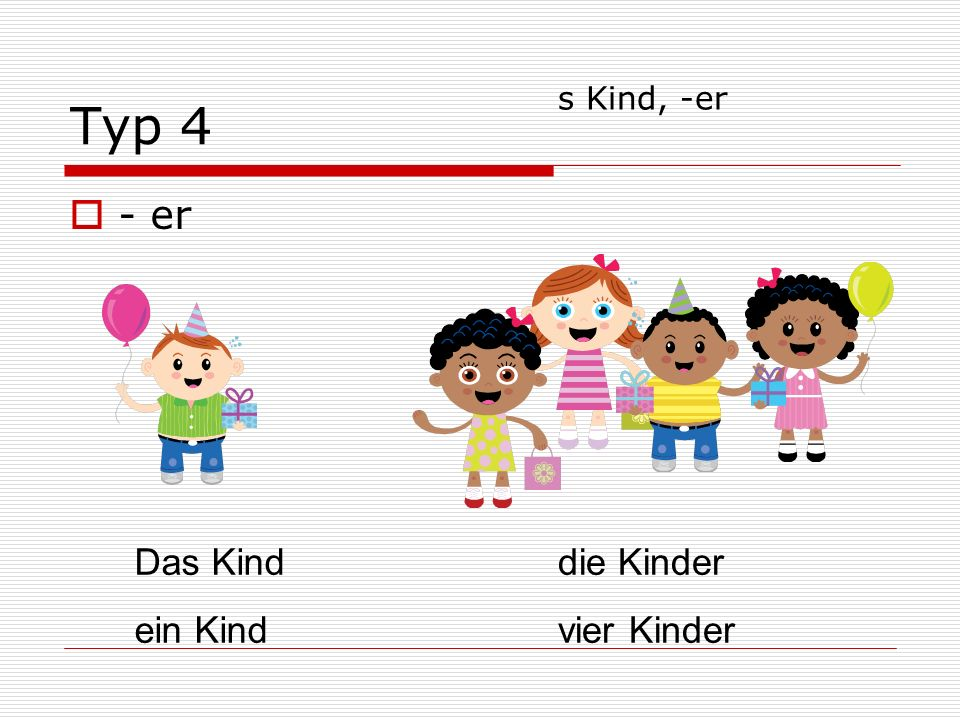 Typ 4 - er Das Kind ein Kind die Kinder vier Kinder s Kind, -er