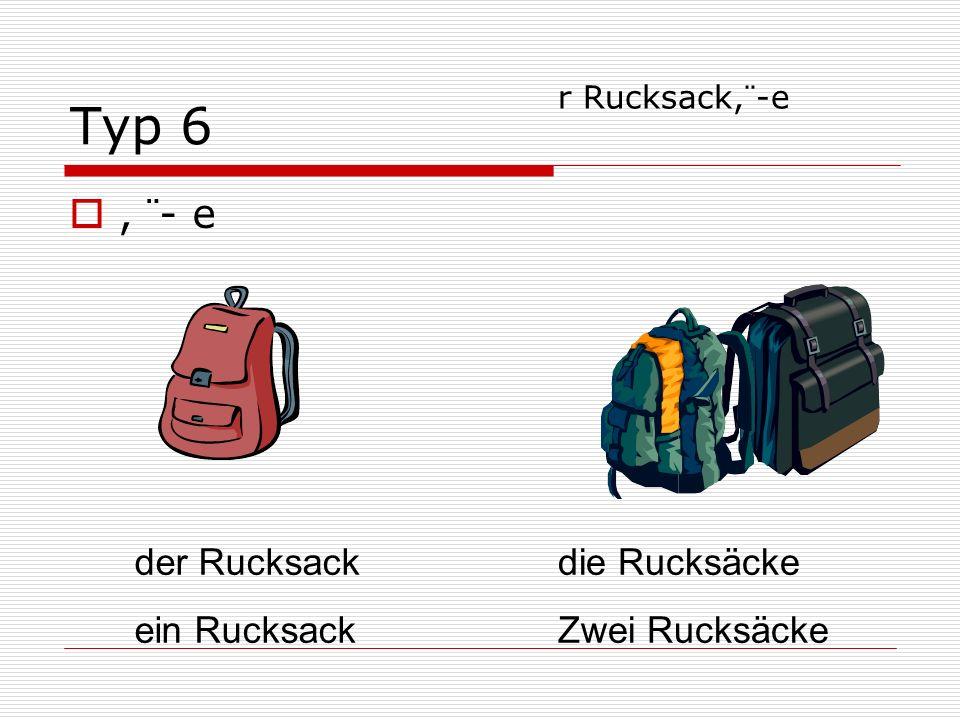 Typ 6, ¨- e der Rucksack ein Rucksack die Rucksäcke Zwei Rucksäcke r Rucksack,¨-e