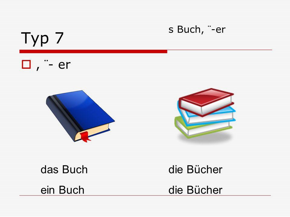 Typ 7, ¨- er das Buch ein Buch die Bücher s Buch, ¨-er