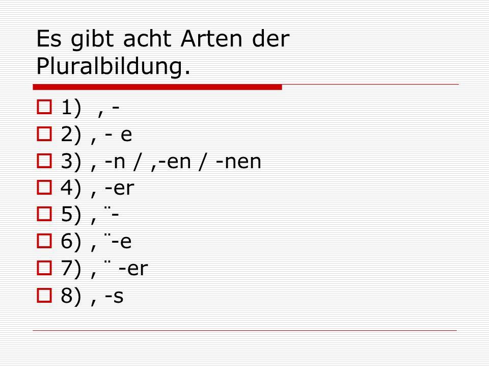 Es gibt acht Arten der Pluralbildung. 1), - 2), - e 3), -n /,-en / -nen 4), -er 5), ¨- 6), ¨-e 7), ¨ -er 8), -s